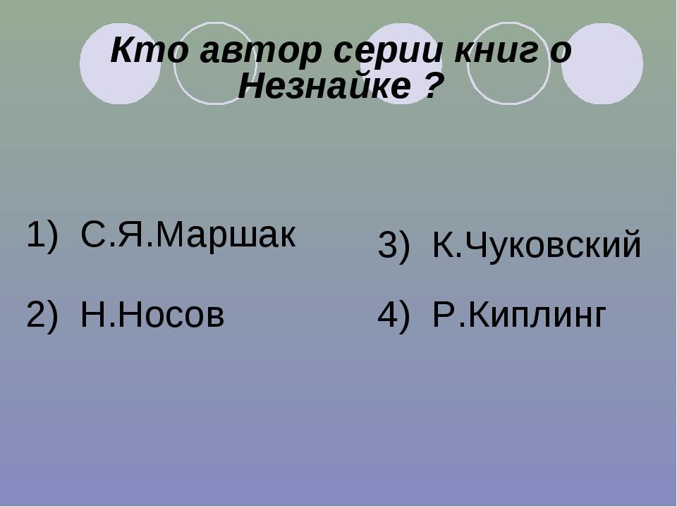 Кто автор серии книг о Незнайке ? 1) С.Я.Маршак 2) Н.Носов 3) К.Чуковский 4)...