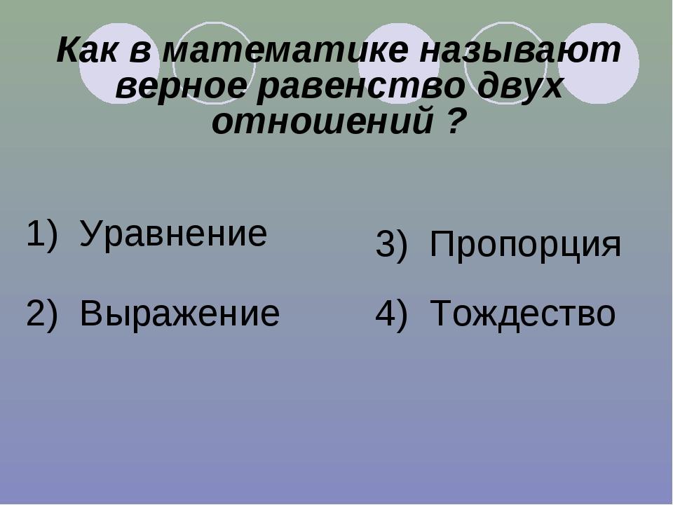 Как в математике называют верное равенство двух отношений ? 1) Уравнение 2) В...