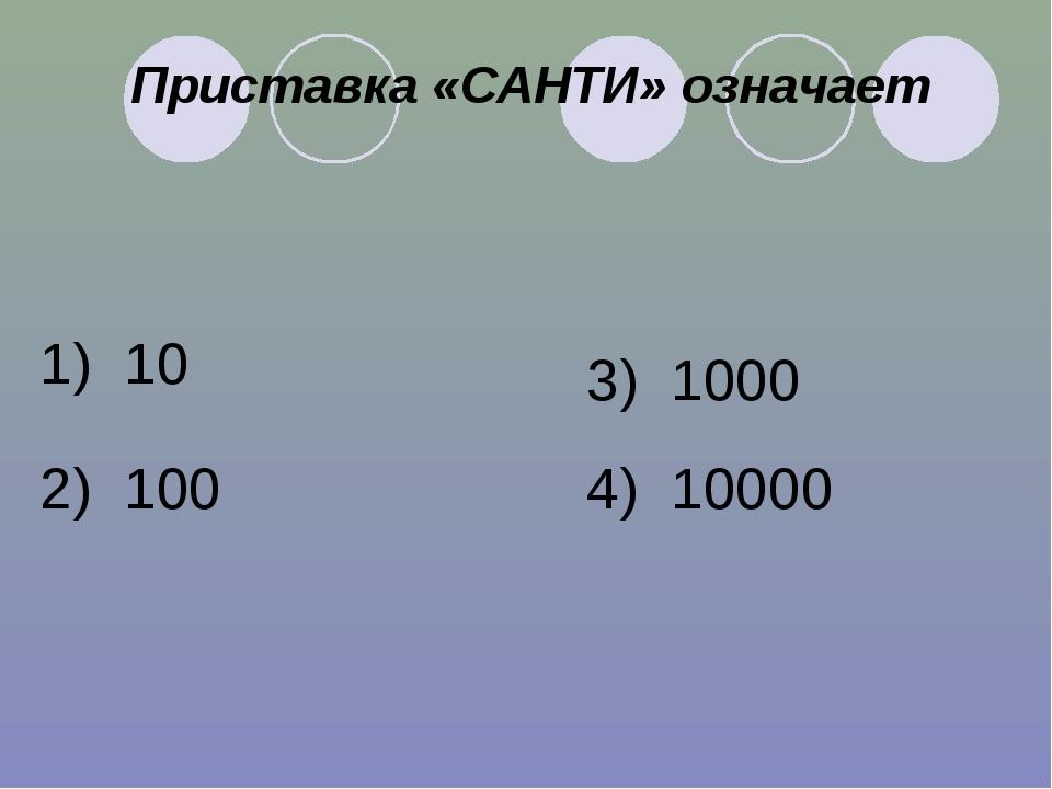 Приставка «САНТИ» означает 1) 10 2) 100 3) 1000 4) 10000