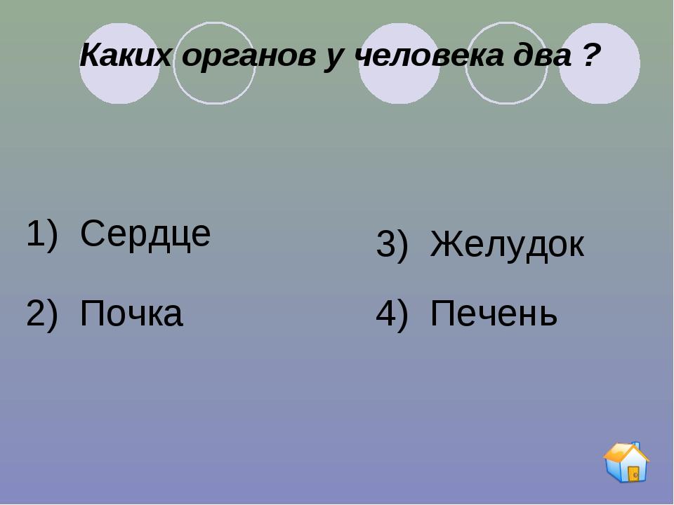 Каких органов у человека два ? 1) Сердце 2) Почка 3) Желудок 4) Печень