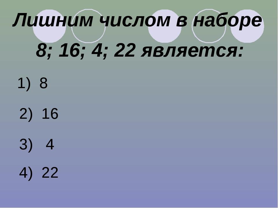 Лишним числом в наборе 8; 16; 4; 22 является: 1) 8 2) 16 3) 4 4) 22
