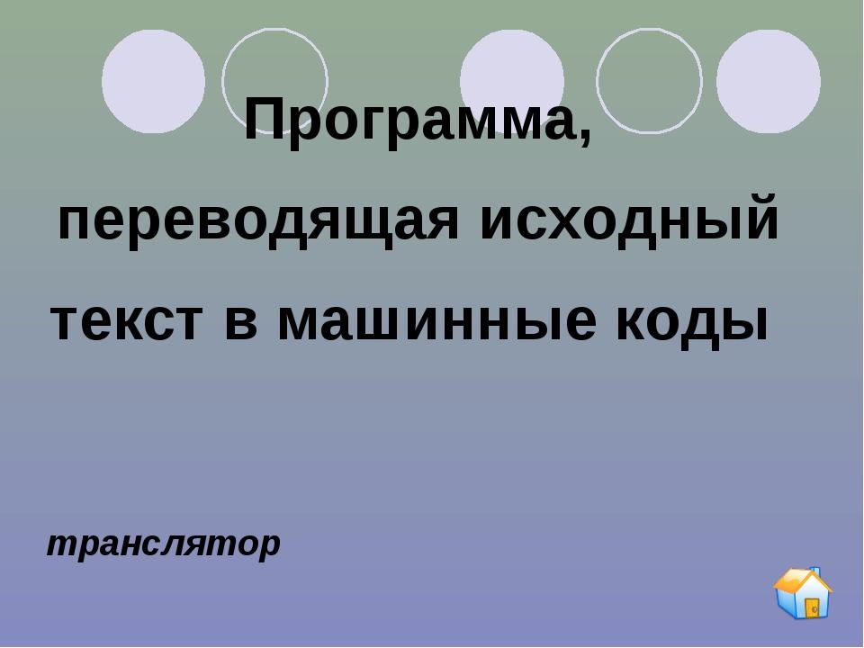 Программа, переводящая исходный текст в машинные коды транслятор