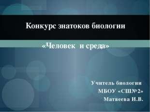 Учитель биологии МБОУ «СШ№2» Матвеева И.В. Конкурс знатоков биологии «Человек