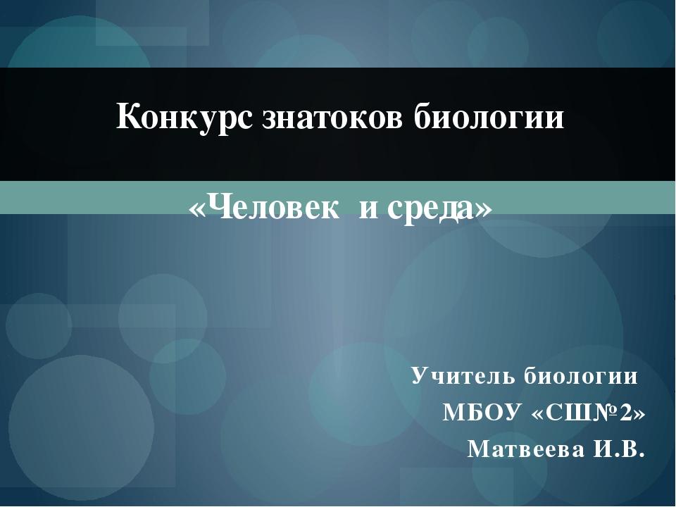 Учитель биологии МБОУ «СШ№2» Матвеева И.В. Конкурс знатоков биологии «Человек...