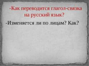 -Как переводится глагол-связка на русский язык? -Изменяется ли по лицам? Как?
