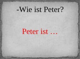 -Wie ist Peter? Peter ist …