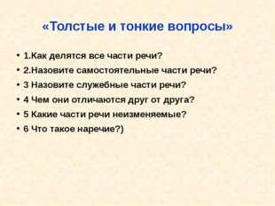 «Толстые и тонкие вопросы» 1.Как делятся все части речи? 2.Назовите самостоят