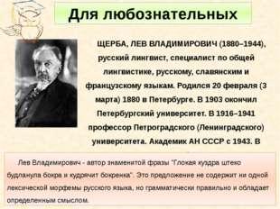 ЩЕРБА, ЛЕВ ВЛАДИМИРОВИЧ (1880–1944), русский лингвист, специалист по общей ли