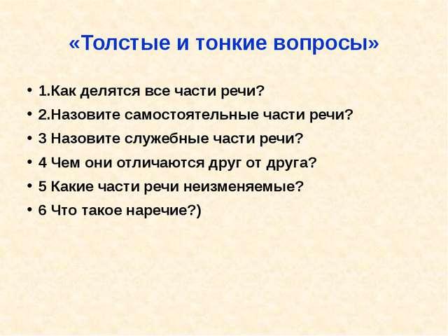 «Толстые и тонкие вопросы» 1.Как делятся все части речи? 2.Назовите самостоят...