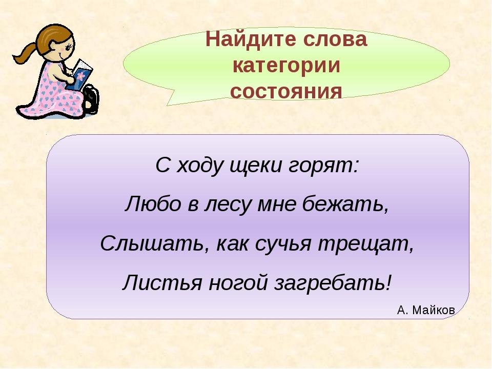 Найдите слова категории состояния С ходу щеки горят: Любо в лесу мне бежать,...