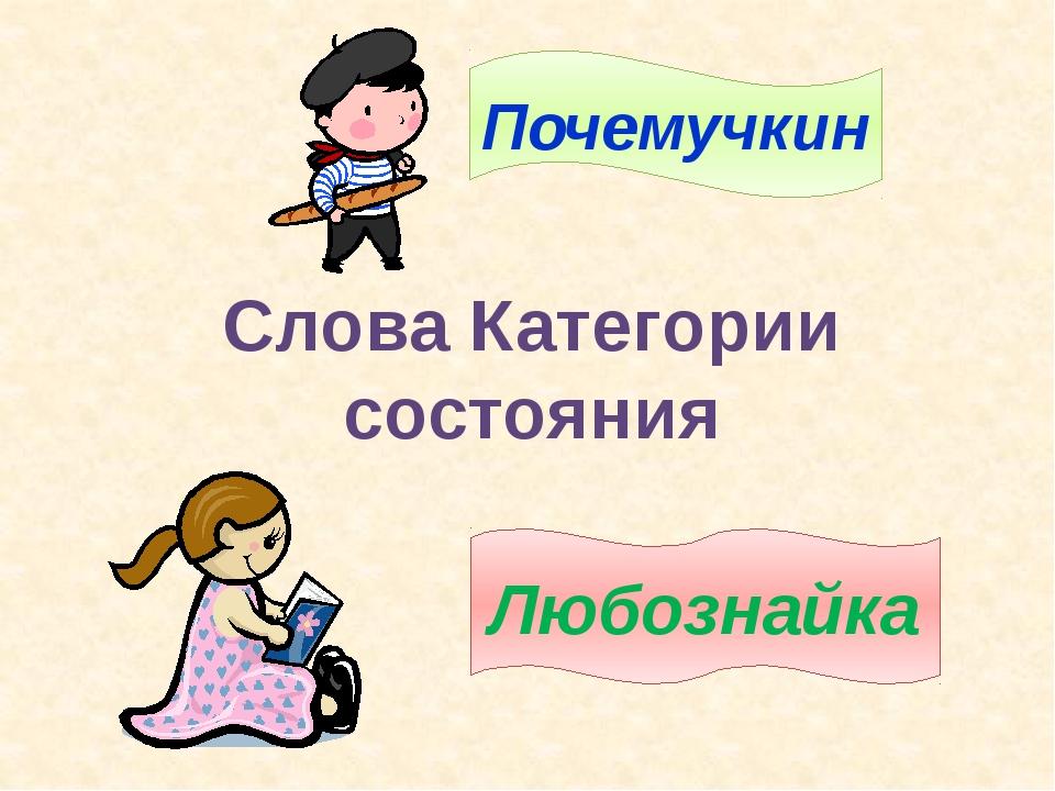 Слова Категории состояния Почемучкин Любознайка 1. Объявление темы и целей ур...