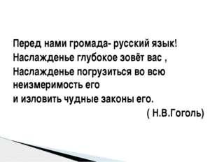 Перед нами громада- русский язык! Наслажденье глубокое зовёт вас , Наслаждень
