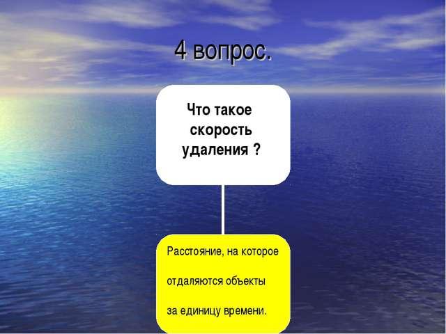 4 вопрос. Что такое скорость удаления ? Расстояние, на которое отдаляются объ...