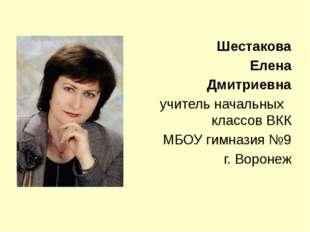 Шестакова Елена Дмитриевна учитель начальных классов ВКК МБОУ гимназия №9 г.