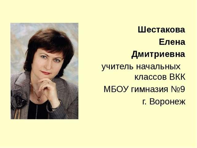 Шестакова Елена Дмитриевна учитель начальных классов ВКК МБОУ гимназия №9 г....