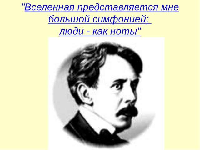 """""""Вселенная представляется мне большой симфонией; люди - как ноты"""""""