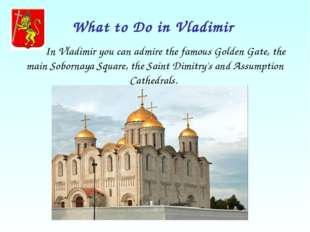 What to Do in Vladimir In Vladimir you can admire the famous Golden Gate, the
