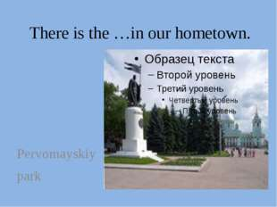There is the …in our hometown. Pervomayskiy park