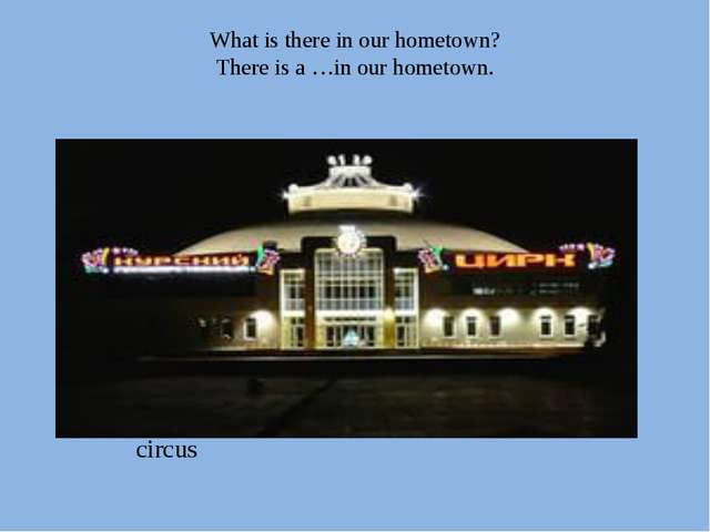 What is there in our hometown? There is a …in our hometown. circus