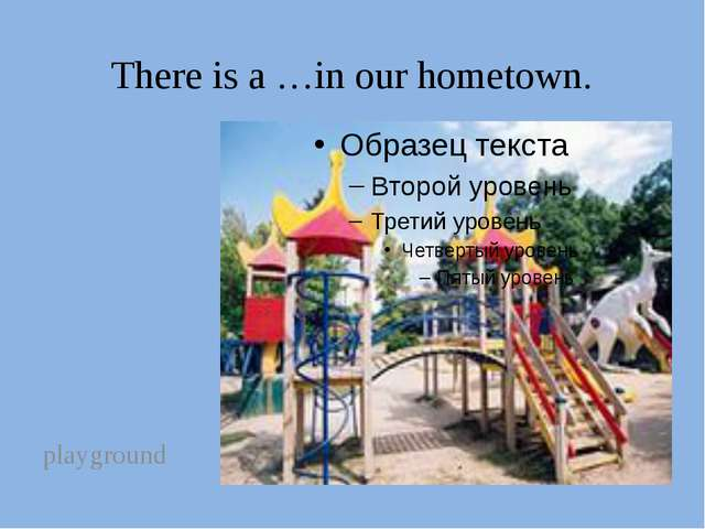 There is a …in our hometown. playground