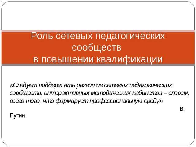 Роль сетевых педагогических сообществ в повышении квалификации «Следует подде...
