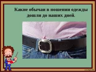 Какие обычаи в ношении одежды дошли до наших дней.