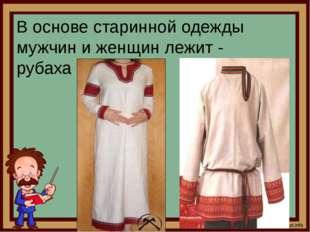 В основе старинной одежды мужчин и женщин лежит - рубаха