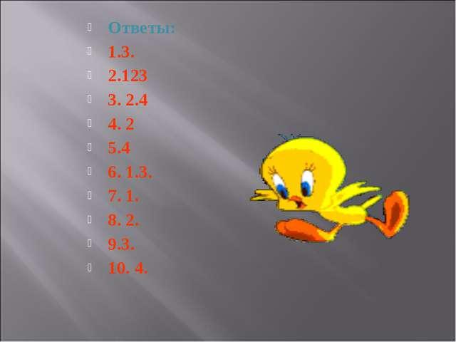 Ответы: 1.3. 2.123 3. 2.4 4. 2 5.4 6. 1.3. 7. 1. 8. 2. 9.3. 10. 4.