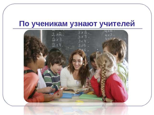 По ученикам узнают учителей