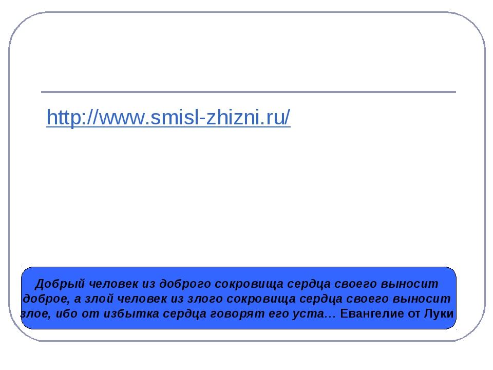 http://www.smisl-zhizni.ru/ Добрый человек из доброго сокровища сердца своего...