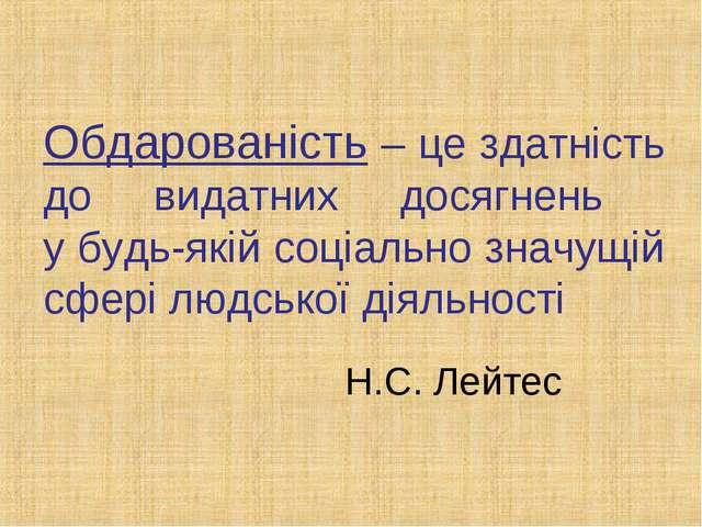 Обдарованість – це здатність до видатних досягнень у будь-якій соціально знач...