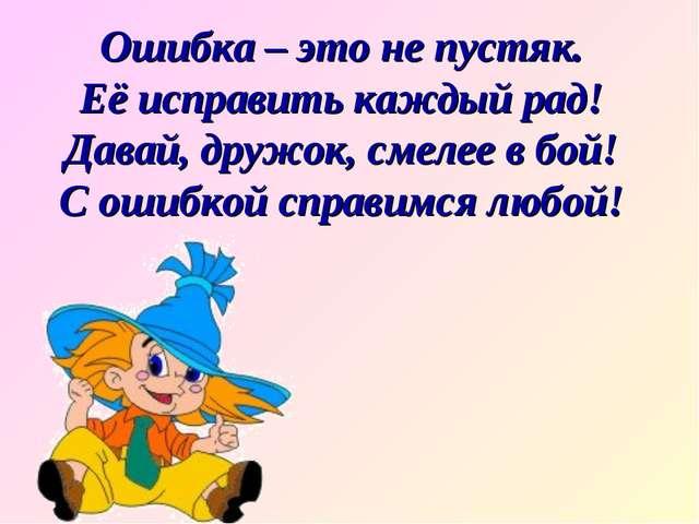 Ошибка – это не пустяк. Её исправить каждый рад! Давай, дружок, смелее в бой!...