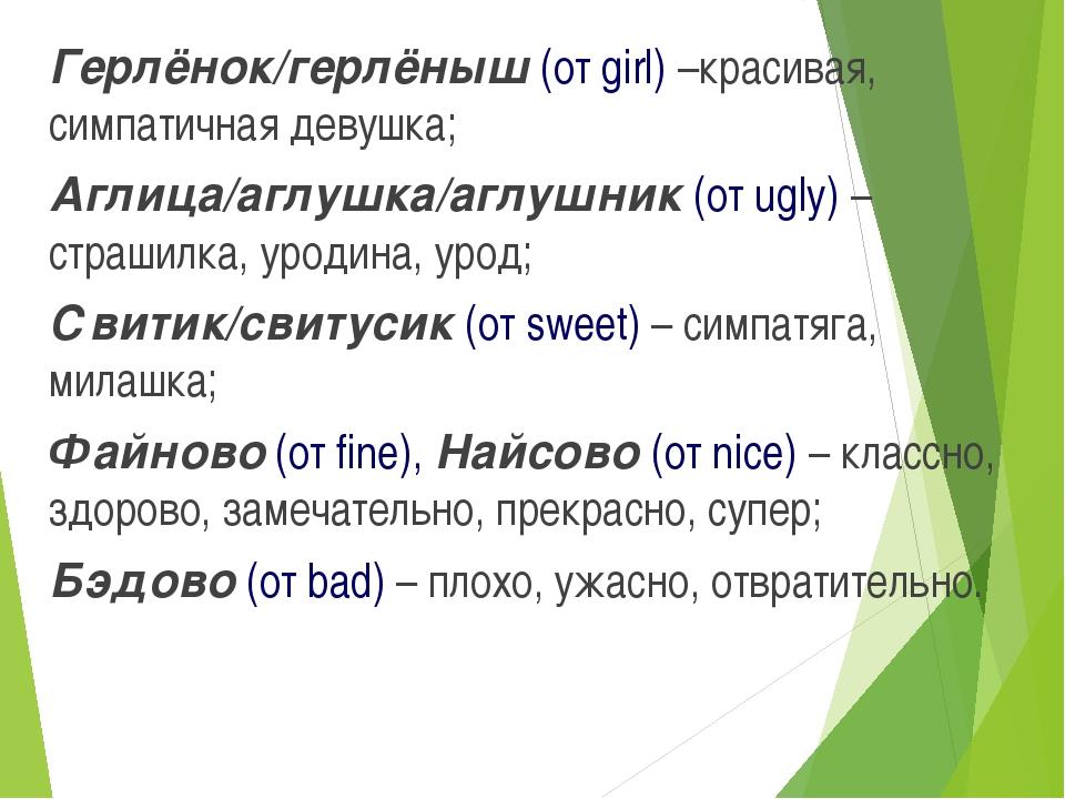 Герлёнок/герлёныш (от girl) –красивая, симпатичная девушка; Аглица/аглушка/аг...