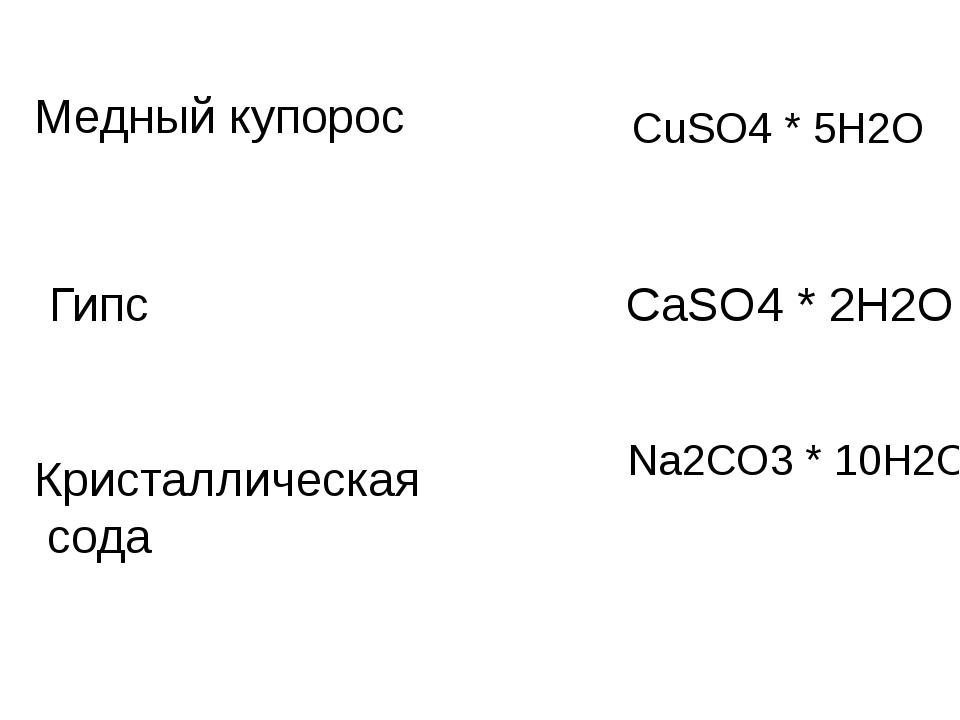 CuSO4 * 5H2O Медный купорос CaSO4 * 2H2O Гипс Na2CO3 * 10H2O Кристаллическая...