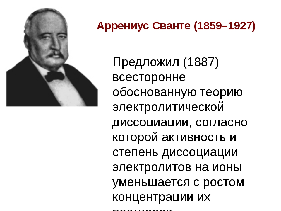 Аррениус Сванте (1859–1927) Предложил (1887) всесторонне обоснованную теорию...