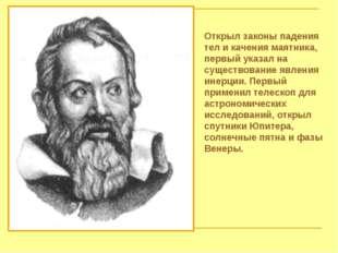 Открыл законы падения тел и качения маятника, первый указал на существование