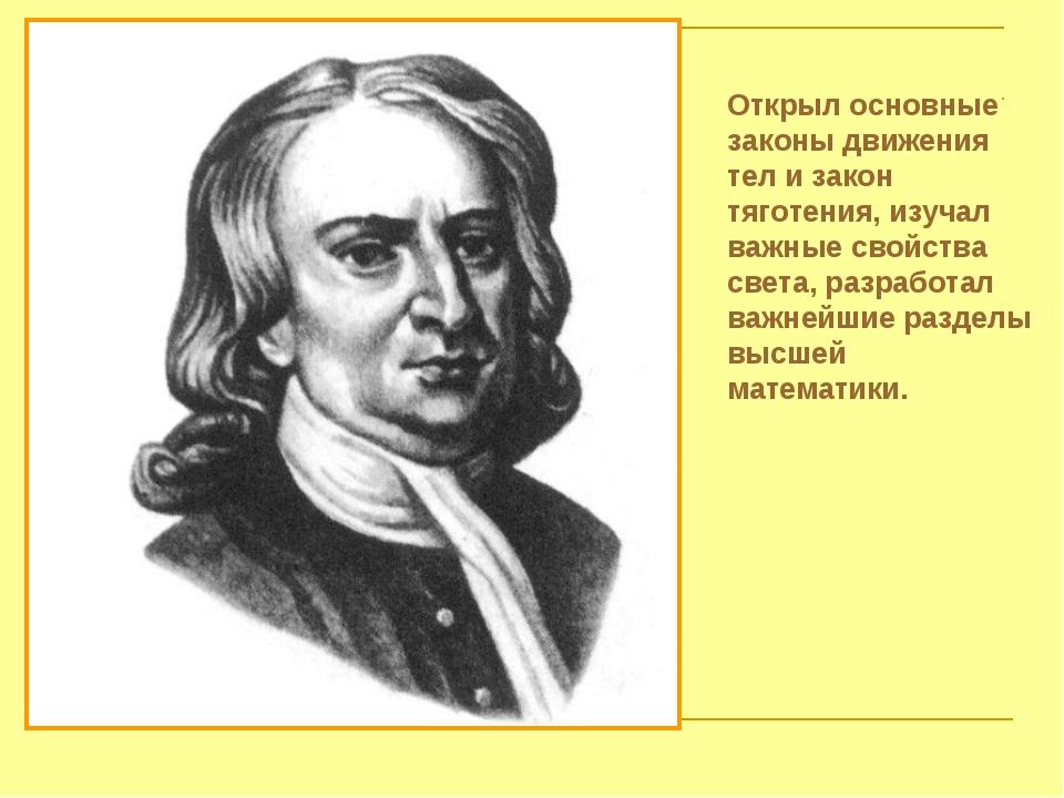 Открыл основные законы движения тел и закон тяготения, изучал важные свойства...