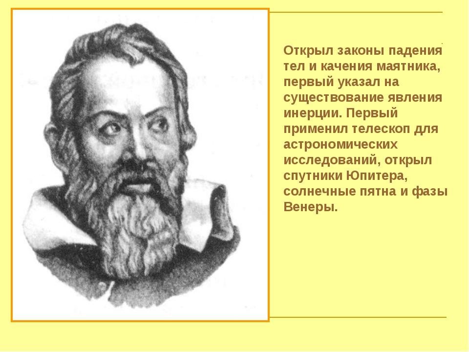 Открыл законы падения тел и качения маятника, первый указал на существование...