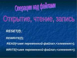 RESET(f) ; REWRITE(f); READ(,); WRITE(,);