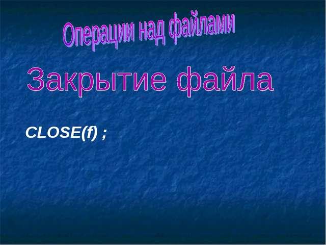 CLOSE(f) ;