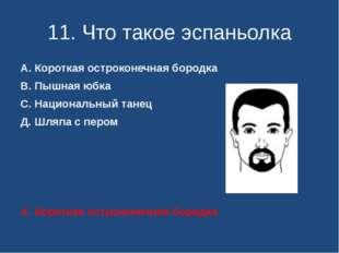 11. Что такое эспаньолка А. Короткая остроконечная бородка В. Пышная юбка С.