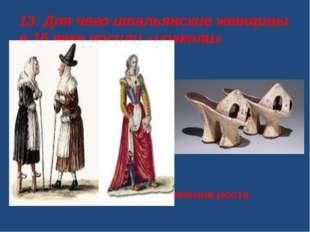 13. Для чего итальянские женщины в 16 веке носили «цокколи» А. Для увеличения