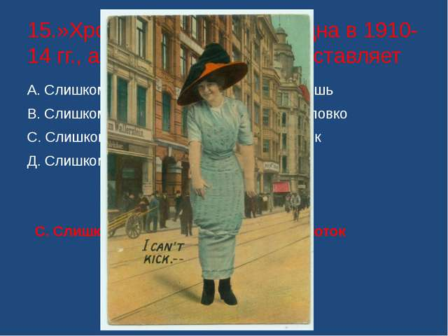 15.»Хромая юбка» была модна в 1910-14 гг., а что она из себя представляет А....