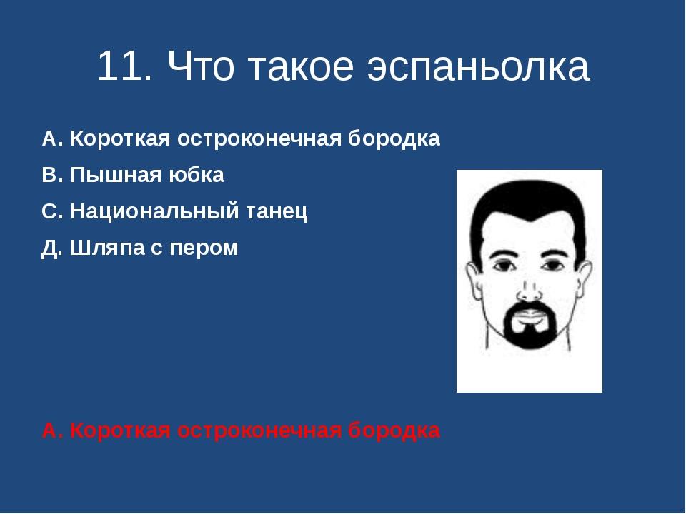 11. Что такое эспаньолка А. Короткая остроконечная бородка В. Пышная юбка С....