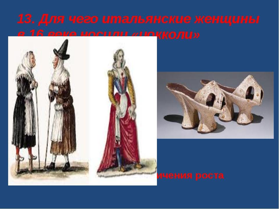 13. Для чего итальянские женщины в 16 веке носили «цокколи» А. Для увеличения...