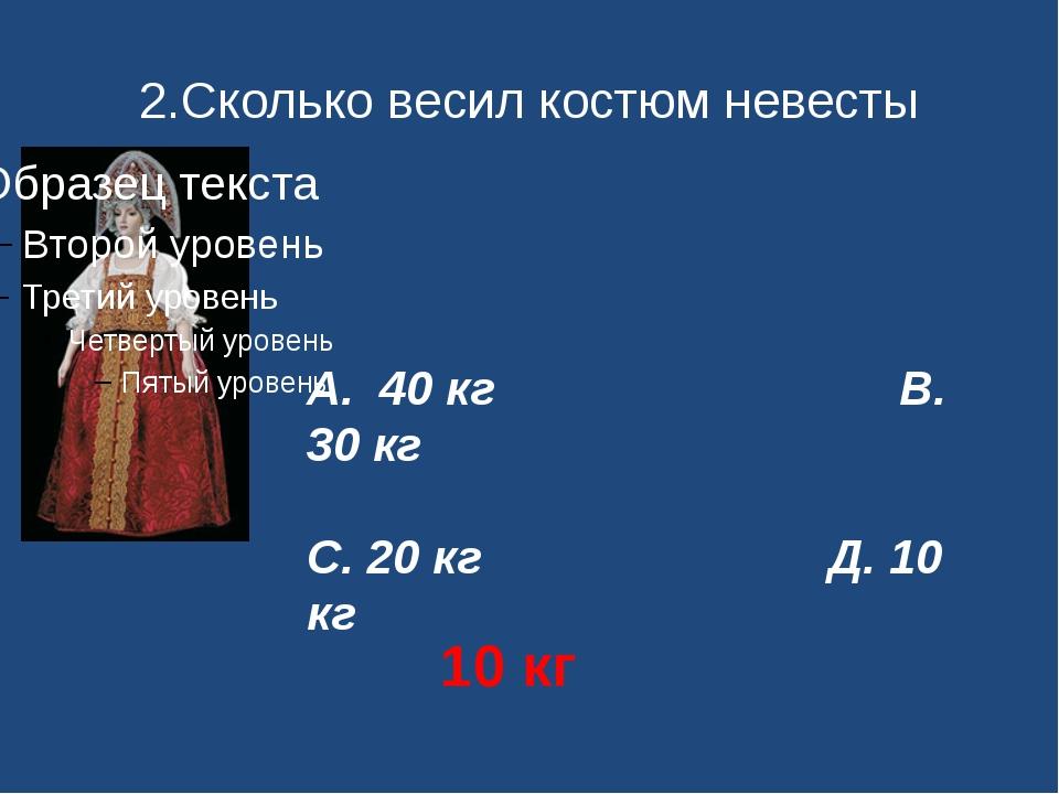 2.Сколько весил костюм невесты А. 40 кг В. 30 кг С. 20 кг Д. 10 кг 10 кг