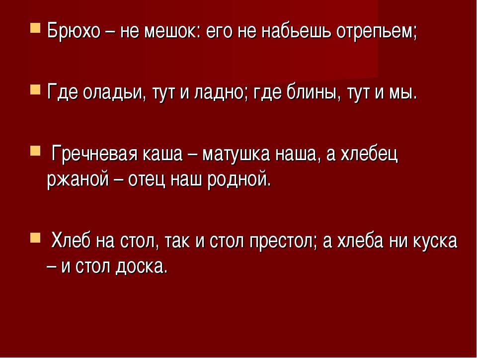 Брюхо – не мешок: его не набьешь отрепьем; Где оладьи, тут и ладно; где блины...