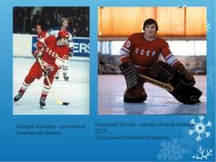 Валерий Харламов – двукратный олимпийский чемпион Владислав Третьяк – вратарь