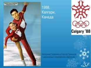 1988, Калгари, Канада Катерина Гордеева и Сергей Гриньков – двукратные олимпи
