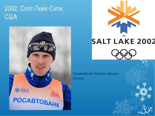 2002, Солт-Лейк-Сити, США Олимпийский Чемпион Михаил Иванов